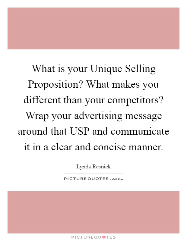 What is your Unique Selling Proposition? What makes you different than your competitors? Wrap your advertising message around that USP and communicate it in a clear and concise manner Picture Quote #1