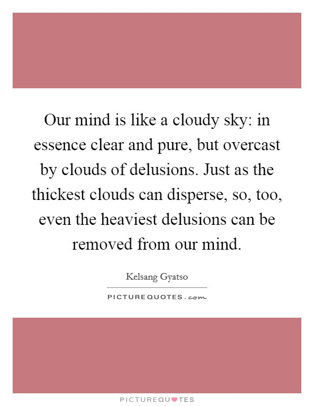 Our mind is like a cloudy sky: in essence clear and pure, but overcast by clouds of delusions. Just as the thickest clouds can disperse, so, too, even the heaviest delusions can be removed from our mind Picture Quote #1