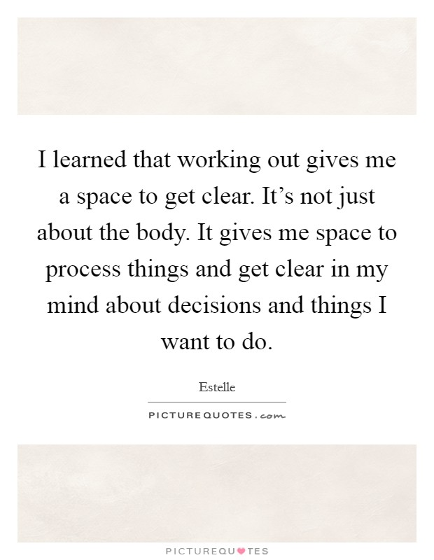 I learned that working out gives me a space to get clear. It's not just about the body. It gives me space to process things and get clear in my mind about decisions and things I want to do. Picture Quote #1