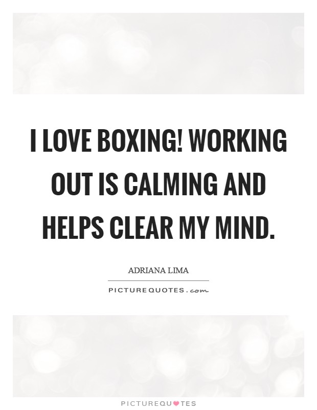 I love boxing! Working out is calming and helps clear my mind. Picture Quote #1