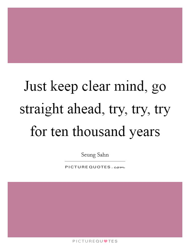 Just keep clear mind, go straight ahead, try, try, try for ten thousand years Picture Quote #1