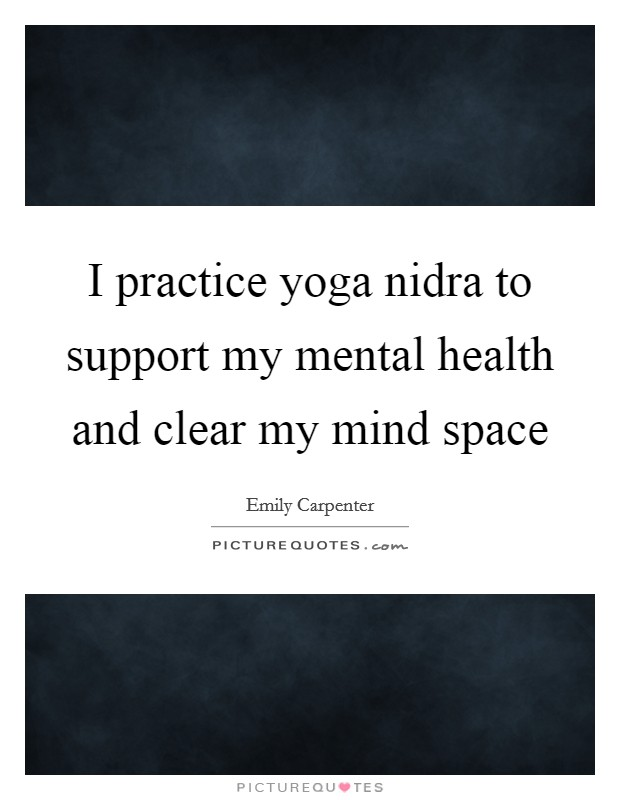 I practice yoga nidra to support my mental health and clear my mind space Picture Quote #1