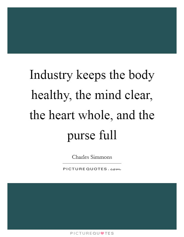 Industry keeps the body healthy, the mind clear, the heart whole, and the purse full Picture Quote #1
