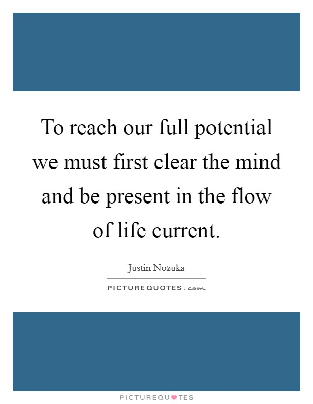 To reach our full potential we must first clear the mind and be present in the flow of life current Picture Quote #1