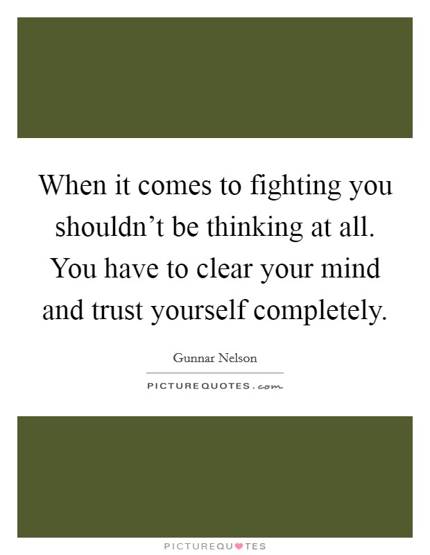 When it comes to fighting you shouldn't be thinking at all. You have to clear your mind and trust yourself completely Picture Quote #1
