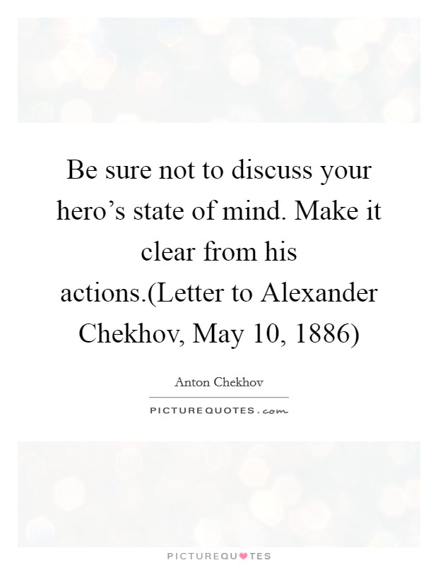 Be sure not to discuss your hero's state of mind. Make it clear from his actions.(Letter to Alexander Chekhov, May 10, 1886) Picture Quote #1
