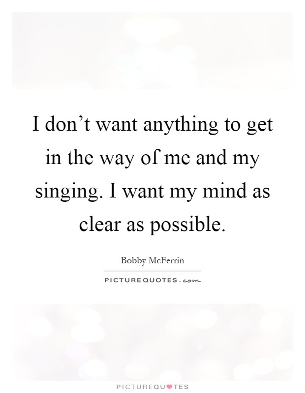 I don't want anything to get in the way of me and my singing. I want my mind as clear as possible Picture Quote #1
