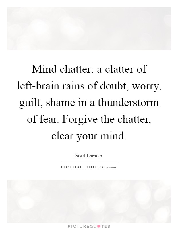 Mind chatter: a clatter of left-brain rains of doubt, worry, guilt, shame in a thunderstorm of fear. Forgive the chatter, clear your mind Picture Quote #1