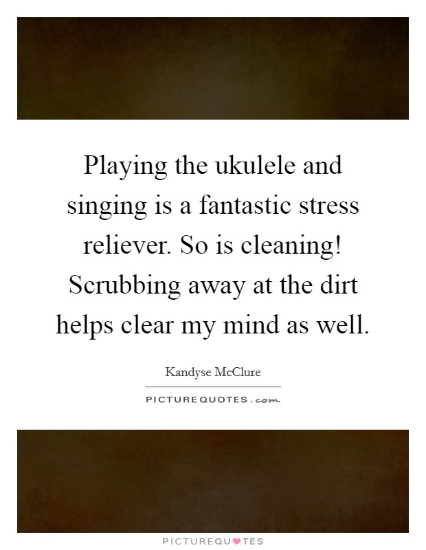 Playing the ukulele and singing is a fantastic stress reliever. So is cleaning! Scrubbing away at the dirt helps clear my mind as well Picture Quote #1