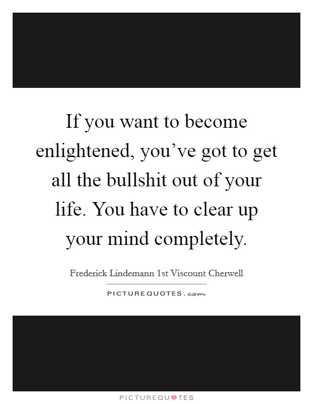 If you want to become enlightened, you've got to get all the bullshit out of your life. You have to clear up your mind completely. Picture Quote #1