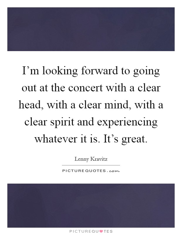 I'm looking forward to going out at the concert with a clear head, with a clear mind, with a clear spirit and experiencing whatever it is. It's great Picture Quote #1