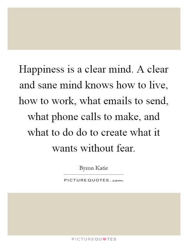 Happiness is a clear mind. A clear and sane mind knows how to live, how to work, what emails to send, what phone calls to make, and what to do do to create what it wants without fear Picture Quote #1