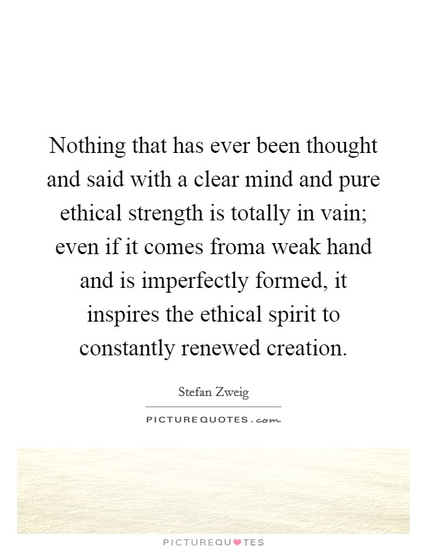 Nothing that has ever been thought and said with a clear mind and pure ethical strength is totally in vain; even if it comes froma weak hand and is imperfectly formed, it inspires the ethical spirit to constantly renewed creation Picture Quote #1