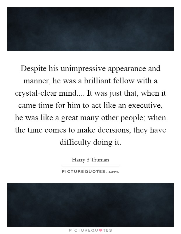Despite his unimpressive appearance and manner, he was a brilliant fellow with a crystal-clear mind.... It was just that, when it came time for him to act like an executive, he was like a great many other people; when the time comes to make decisions, they have difficulty doing it Picture Quote #1