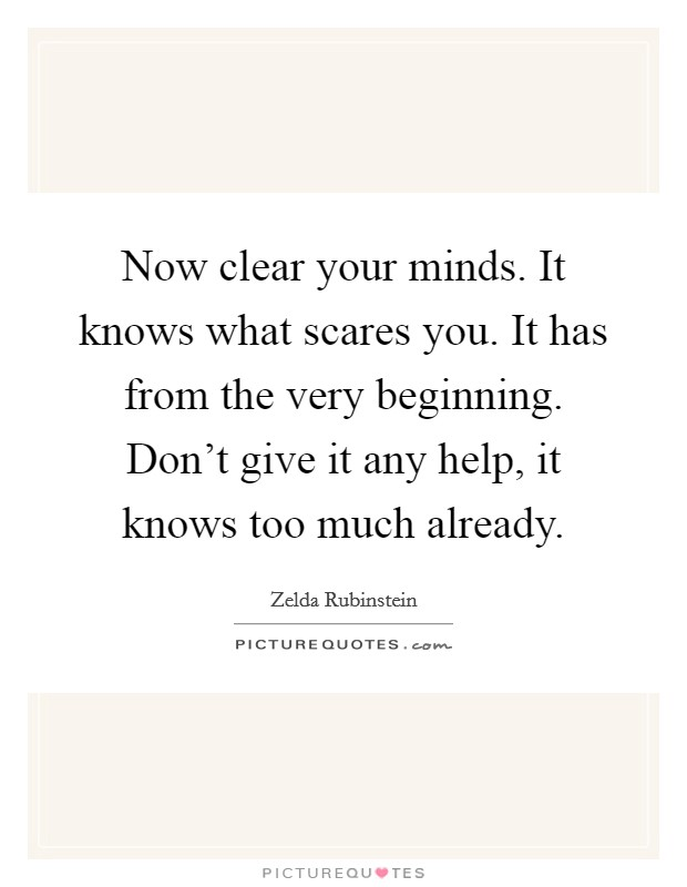 Now clear your minds. It knows what scares you. It has from the very beginning. Don't give it any help, it knows too much already Picture Quote #1