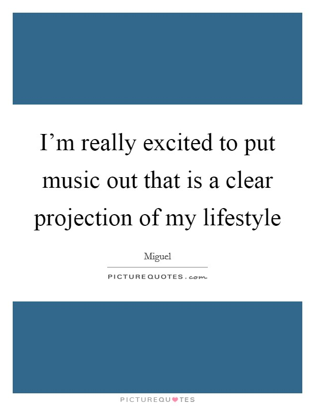 I'm really excited to put music out that is a clear projection of my lifestyle Picture Quote #1
