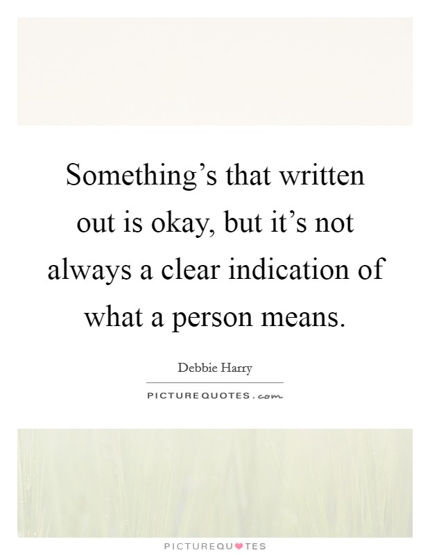 Something's that written out is okay, but it's not always a clear indication of what a person means. Picture Quote #1