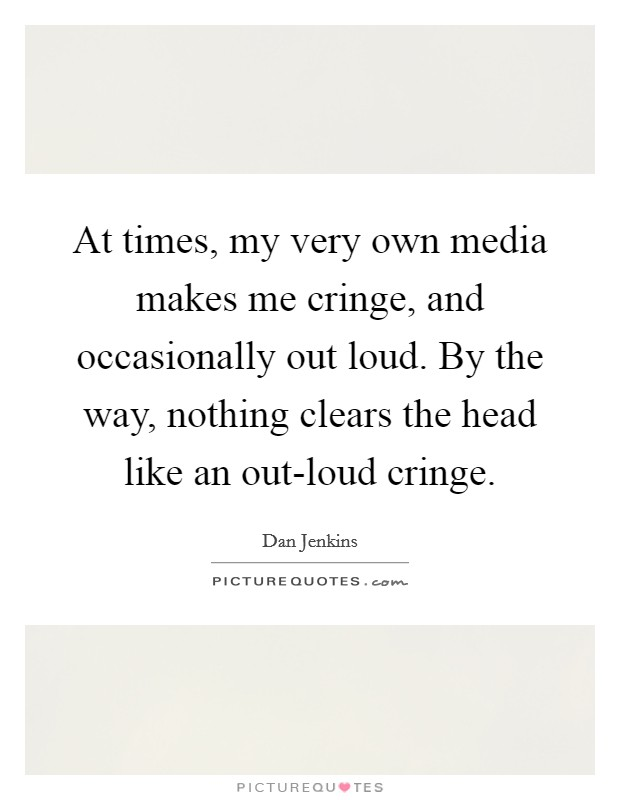 At times, my very own media makes me cringe, and occasionally out loud. By the way, nothing clears the head like an out-loud cringe. Picture Quote #1