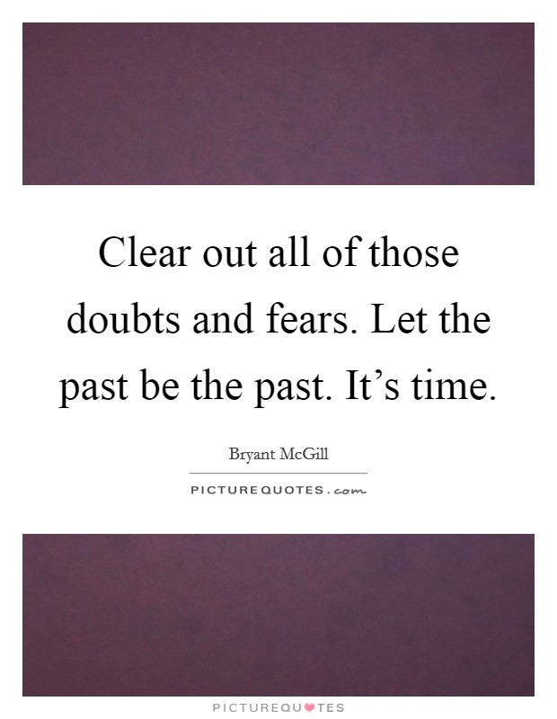 Clear out all of those doubts and fears. Let the past be the past. It's time. Picture Quote #1