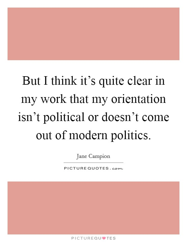 But I think it's quite clear in my work that my orientation isn't political or doesn't come out of modern politics Picture Quote #1