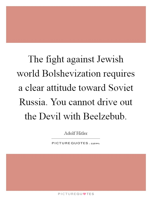The fight against Jewish world Bolshevization requires a clear attitude toward Soviet Russia. You cannot drive out the Devil with Beelzebub Picture Quote #1