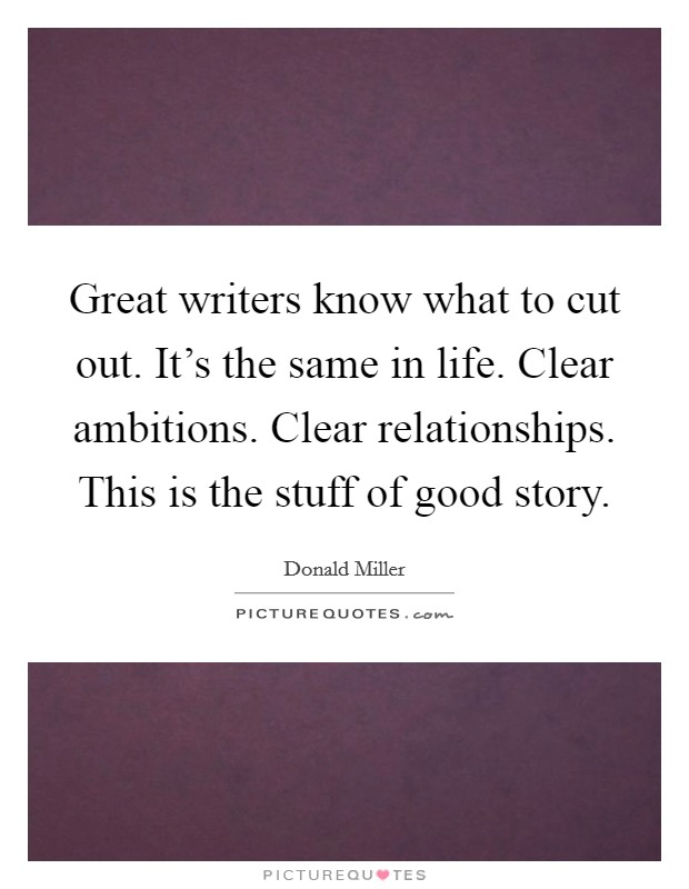 Great writers know what to cut out. It's the same in life. Clear ambitions. Clear relationships. This is the stuff of good story Picture Quote #1