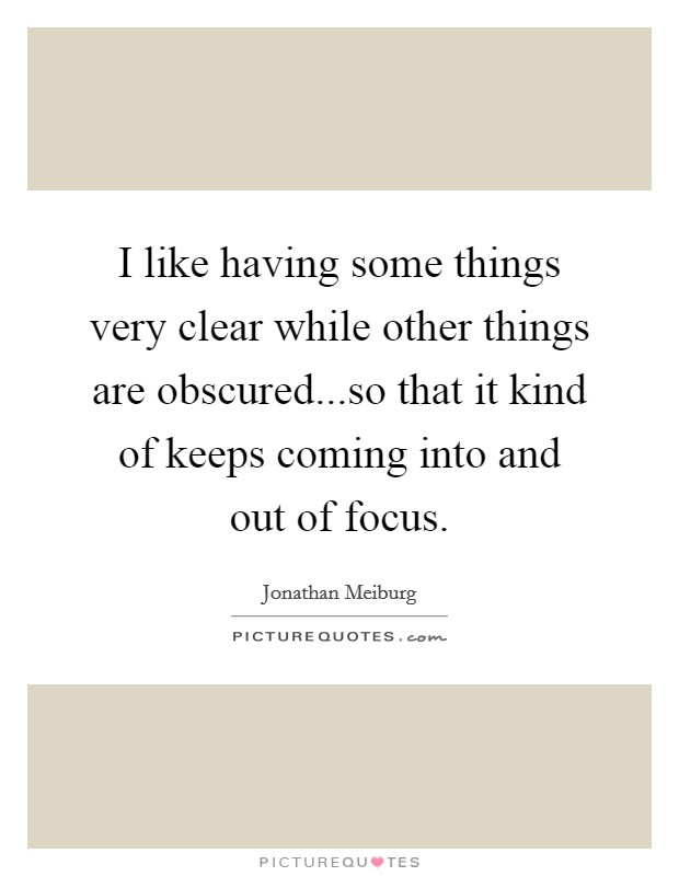 I like having some things very clear while other things are obscured...so that it kind of keeps coming into and out of focus. Picture Quote #1