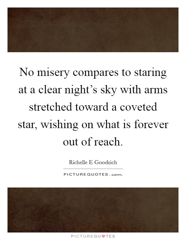 No misery compares to staring at a clear night's sky with arms stretched toward a coveted star, wishing on what is forever out of reach Picture Quote #1
