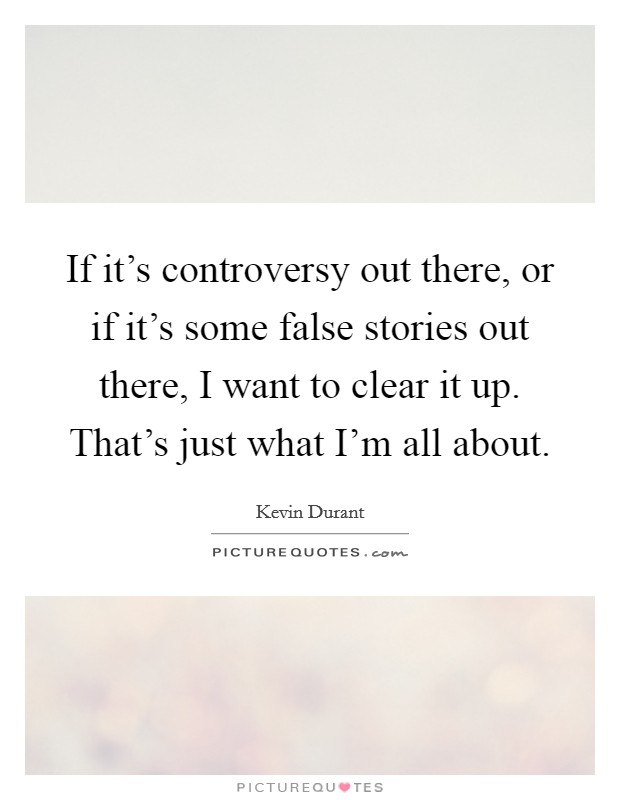 If it's controversy out there, or if it's some false stories out there, I want to clear it up. That's just what I'm all about Picture Quote #1