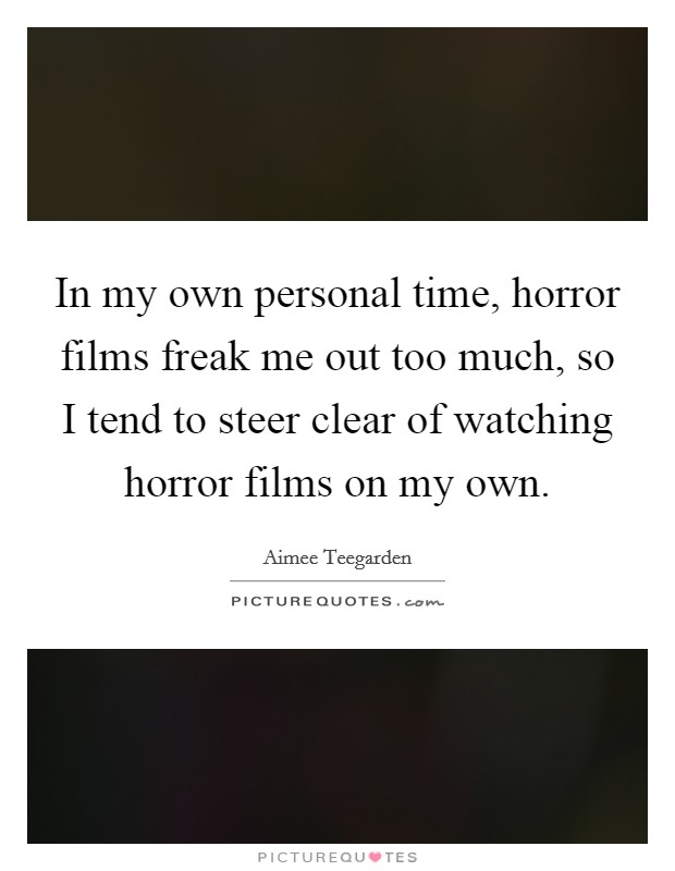 In my own personal time, horror films freak me out too much, so I tend to steer clear of watching horror films on my own Picture Quote #1