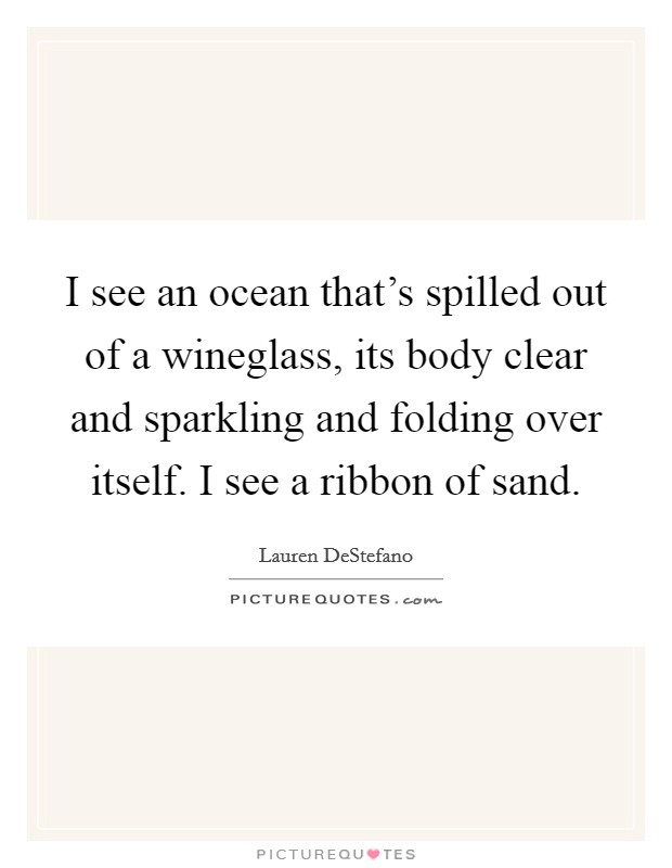 I see an ocean that's spilled out of a wineglass, its body clear and sparkling and folding over itself. I see a ribbon of sand Picture Quote #1
