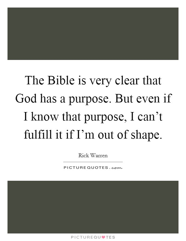 The Bible is very clear that God has a purpose. But even if I know that purpose, I can't fulfill it if I'm out of shape Picture Quote #1