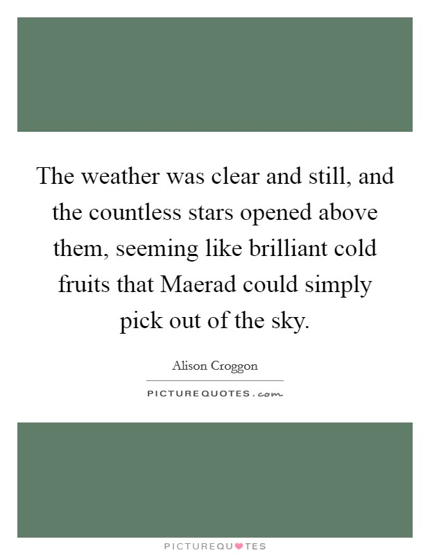 The weather was clear and still, and the countless stars opened above them, seeming like brilliant cold fruits that Maerad could simply pick out of the sky. Picture Quote #1
