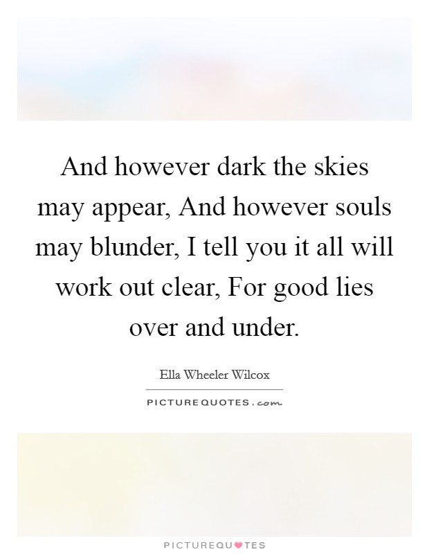 And however dark the skies may appear, And however souls may blunder, I tell you it all will work out clear, For good lies over and under. Picture Quote #1