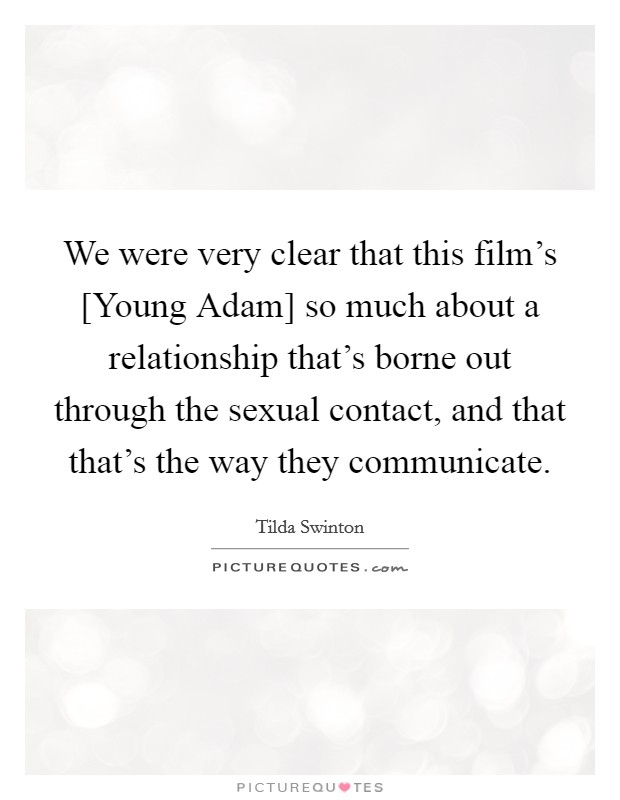 We were very clear that this film's [Young Adam] so much about a relationship that's borne out through the sexual contact, and that that's the way they communicate Picture Quote #1