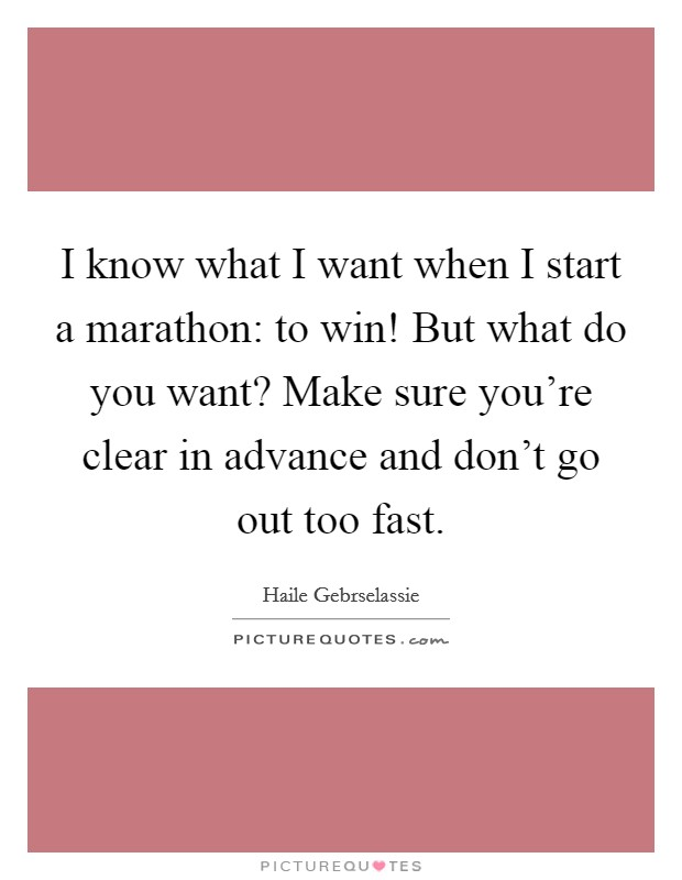 I know what I want when I start a marathon: to win! But what do you want? Make sure you're clear in advance and don't go out too fast. Picture Quote #1