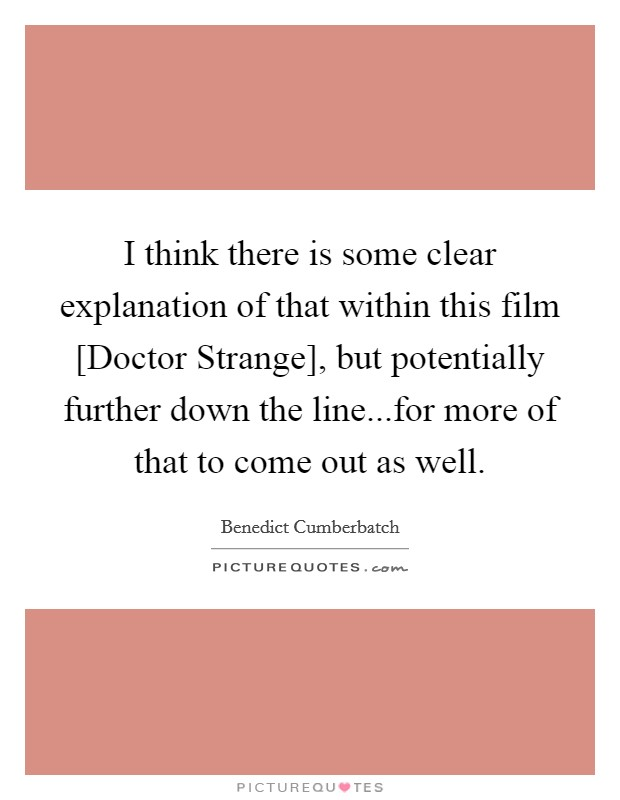 I think there is some clear explanation of that within this film [Doctor Strange], but potentially further down the line...for more of that to come out as well. Picture Quote #1