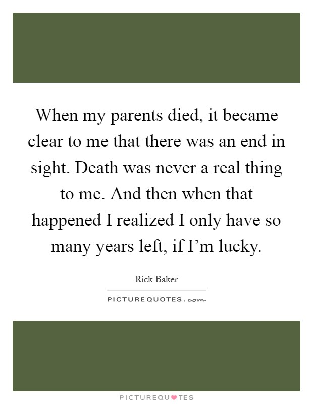 When my parents died, it became clear to me that there was an end in sight. Death was never a real thing to me. And then when that happened I realized I only have so many years left, if I'm lucky Picture Quote #1