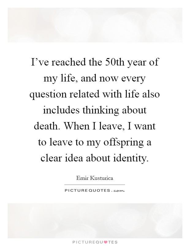 I've reached the 50th year of my life, and now every question related with life also includes thinking about death. When I leave, I want to leave to my offspring a clear idea about identity Picture Quote #1
