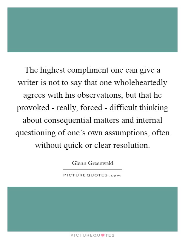 The highest compliment one can give a writer is not to say that one wholeheartedly agrees with his observations, but that he provoked - really, forced - difficult thinking about consequential matters and internal questioning of one's own assumptions, often without quick or clear resolution. Picture Quote #1