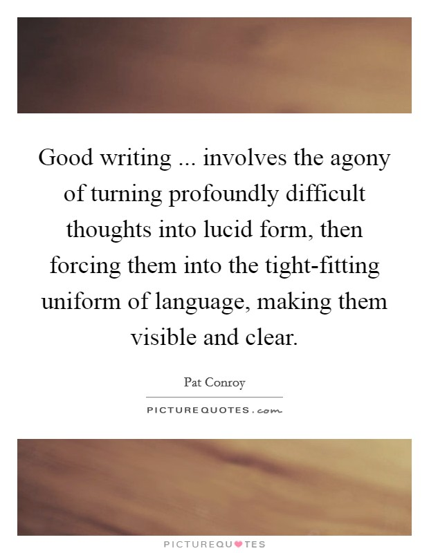 Good writing ... involves the agony of turning profoundly difficult thoughts into lucid form, then forcing them into the tight-fitting uniform of language, making them visible and clear Picture Quote #1