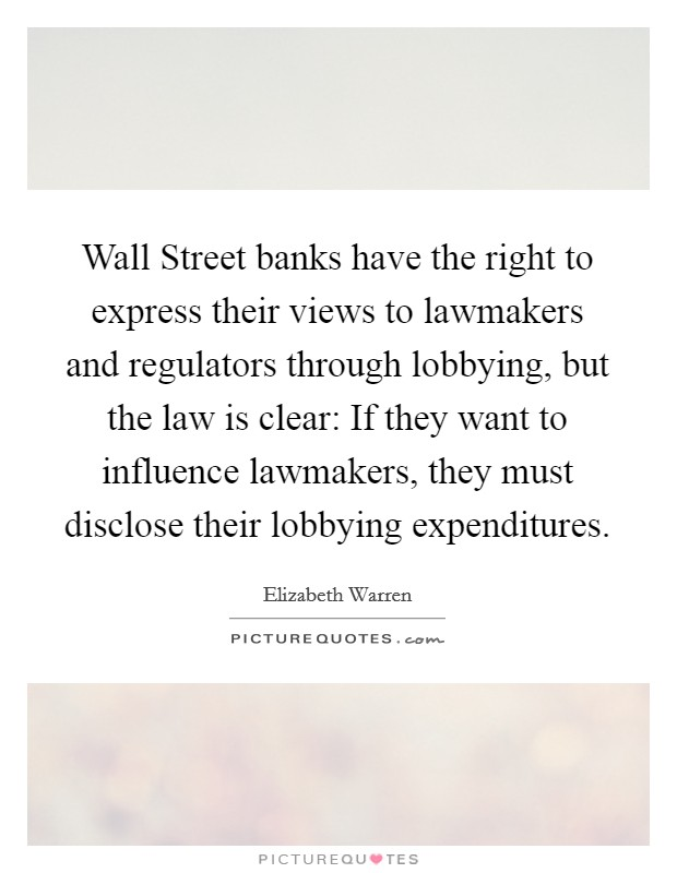 Wall Street banks have the right to express their views to lawmakers and regulators through lobbying, but the law is clear: If they want to influence lawmakers, they must disclose their lobbying expenditures Picture Quote #1