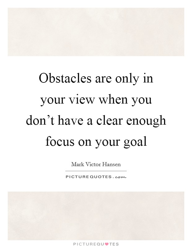Obstacles are only in your view when you don't have a clear enough focus on your goal Picture Quote #1