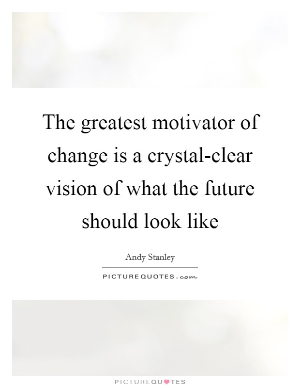 The greatest motivator of change is a crystal-clear vision of what the future should look like Picture Quote #1