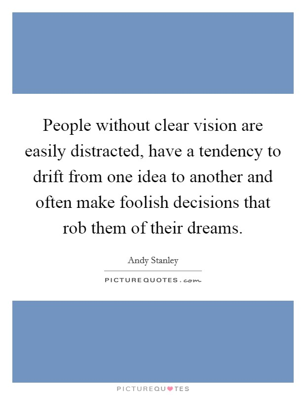 People without clear vision are easily distracted, have a tendency to drift from one idea to another and often make foolish decisions that rob them of their dreams Picture Quote #1