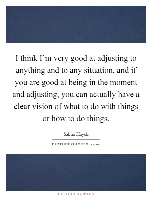 I think I'm very good at adjusting to anything and to any situation, and if you are good at being in the moment and adjusting, you can actually have a clear vision of what to do with things or how to do things Picture Quote #1