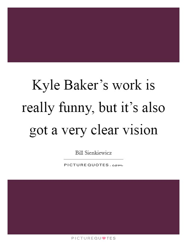 Kyle Baker's work is really funny, but it's also got a very clear vision Picture Quote #1