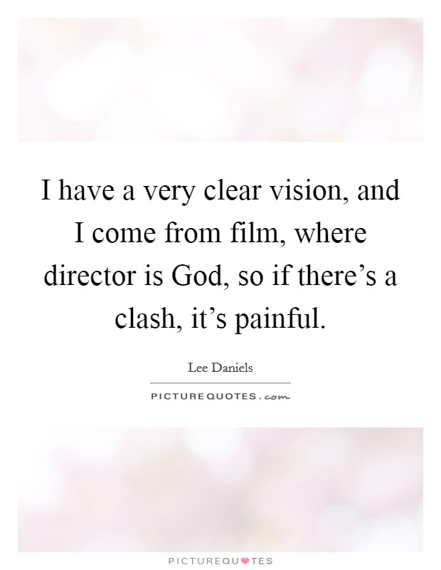I have a very clear vision, and I come from film, where director is God, so if there's a clash, it's painful Picture Quote #1