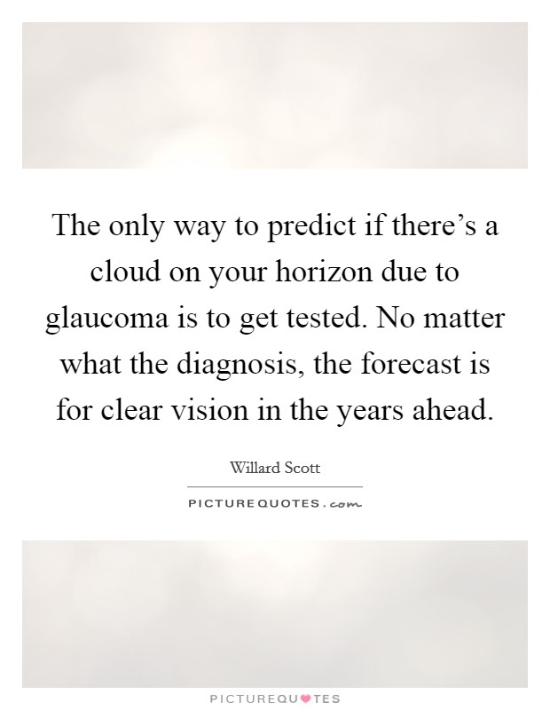 The only way to predict if there's a cloud on your horizon due to glaucoma is to get tested. No matter what the diagnosis, the forecast is for clear vision in the years ahead Picture Quote #1