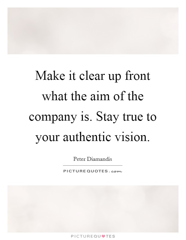 Make it clear up front what the aim of the company is. Stay true to your authentic vision Picture Quote #1